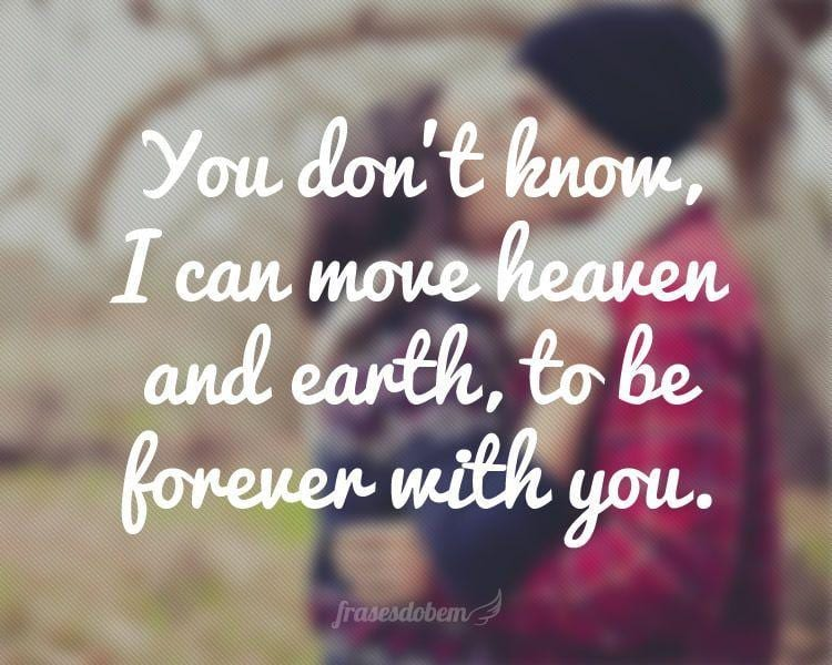 You don't know, I can move heaven and earth, to be forever with you.