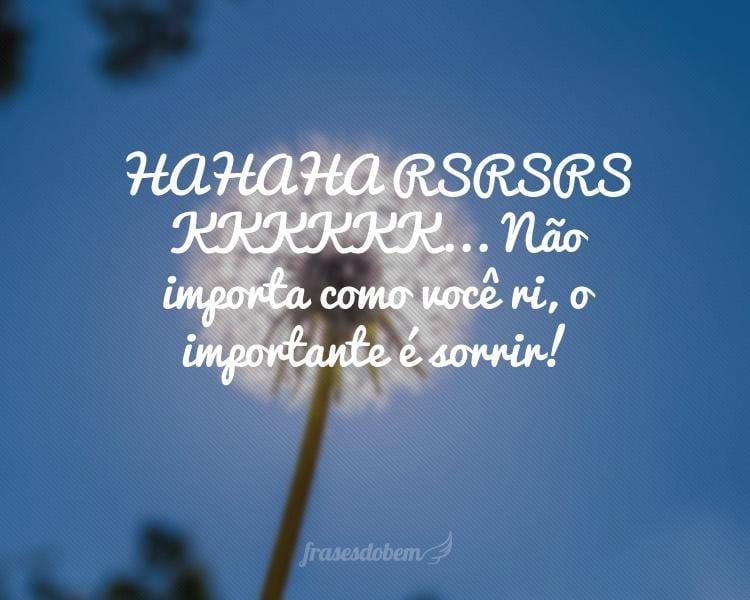 HAHAHA RSRSRS KKKKKK... Não importa como você ri, o importante é sorrir!