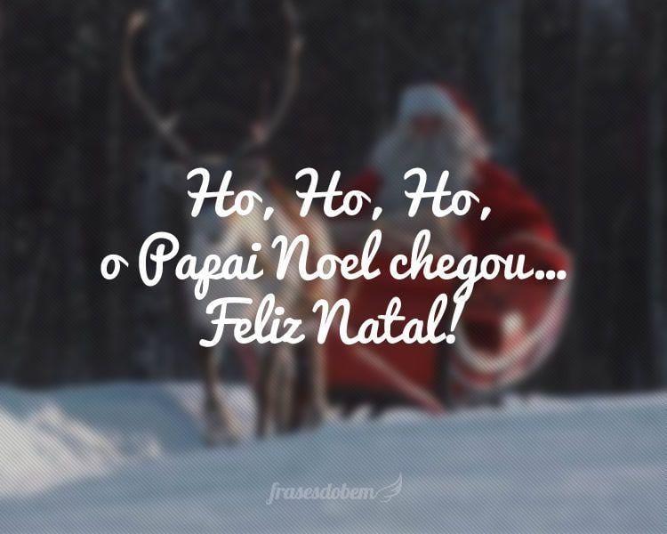 Ho, Ho, Ho, o Papai Noel chegou... Feliz Natal!