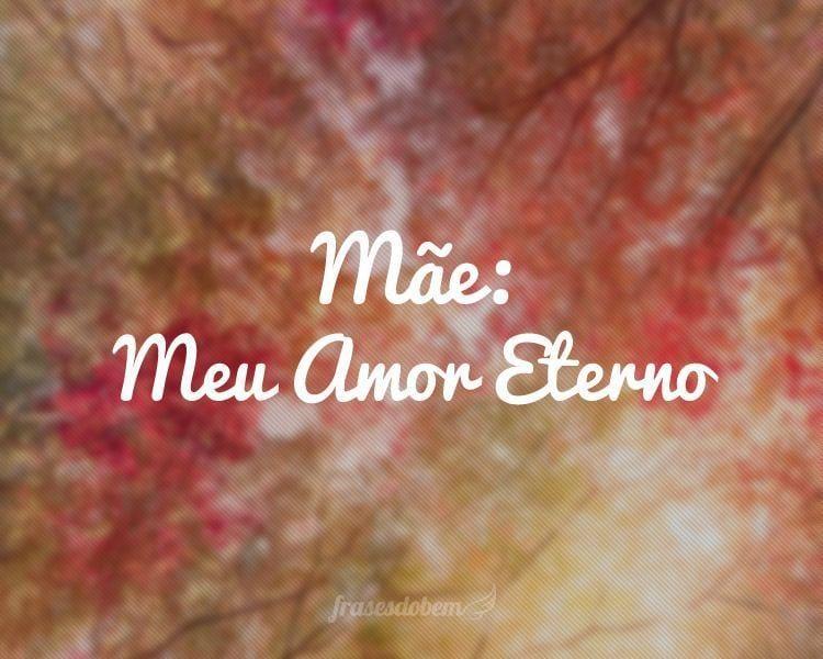 Mãe: Meu Amor Eterno.