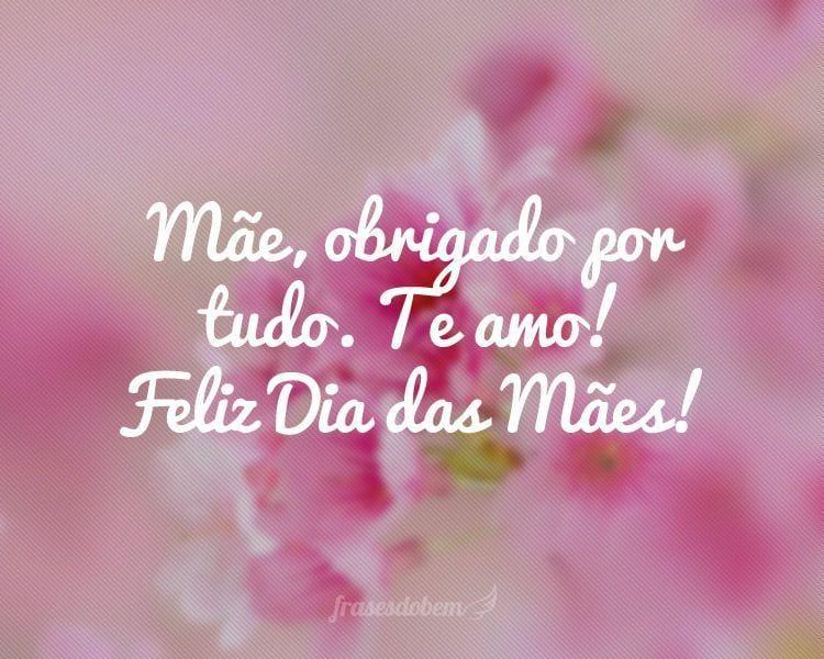 Mãe, obrigado por tudo. Te amo! Feliz Dia das Mães!