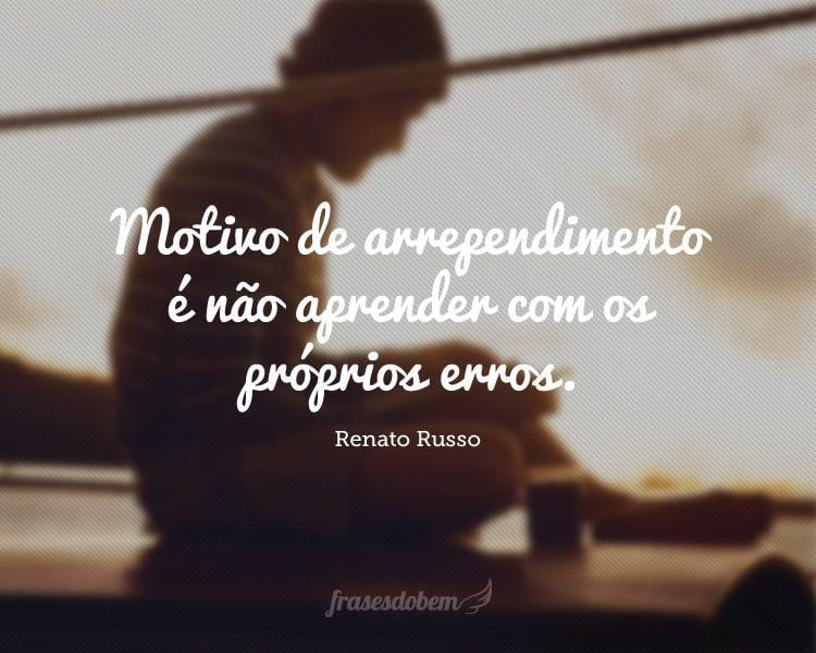 Motivo de arrependimento é não aprender com os próprios erros.