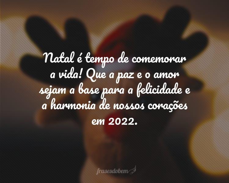 Natal é tempo de comemorar a vida! Que a paz e o amor sejam a base para a felicidade e a harmonia de nossos corações em 2022.
