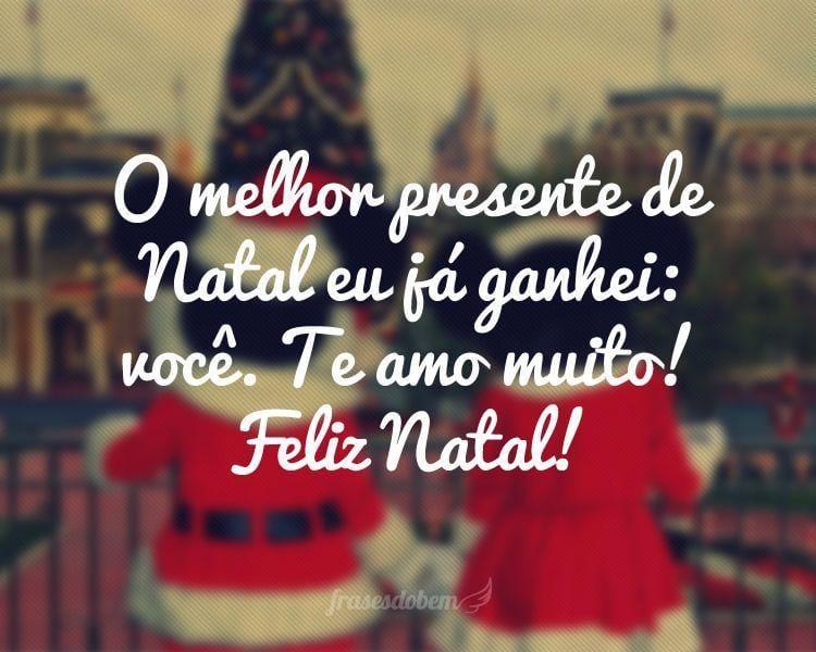 O melhor presente de Natal eu já ganhei: você. Te amo muito! Feliz Natal!