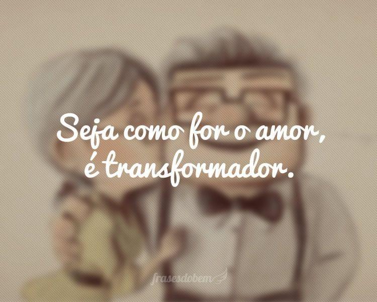 Seja como for o amor, é transformador.
