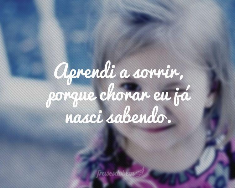 Aprendi a sorrir, porque chorar eu já nasci sabendo.