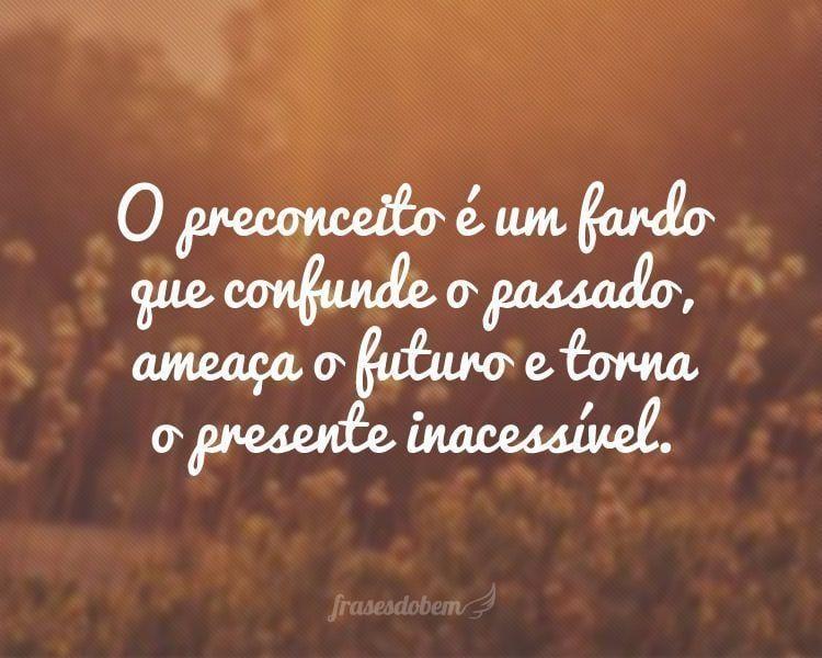 O preconceito é um fardo que confunde o passado, ameaça o futuro e torna o presente inacessível.
