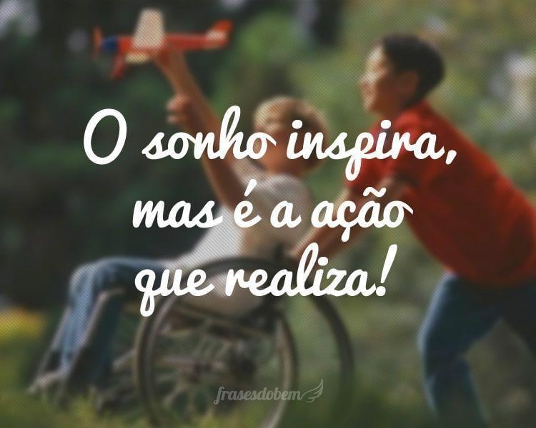 O sonho inspira, mas é a ação que realiza!