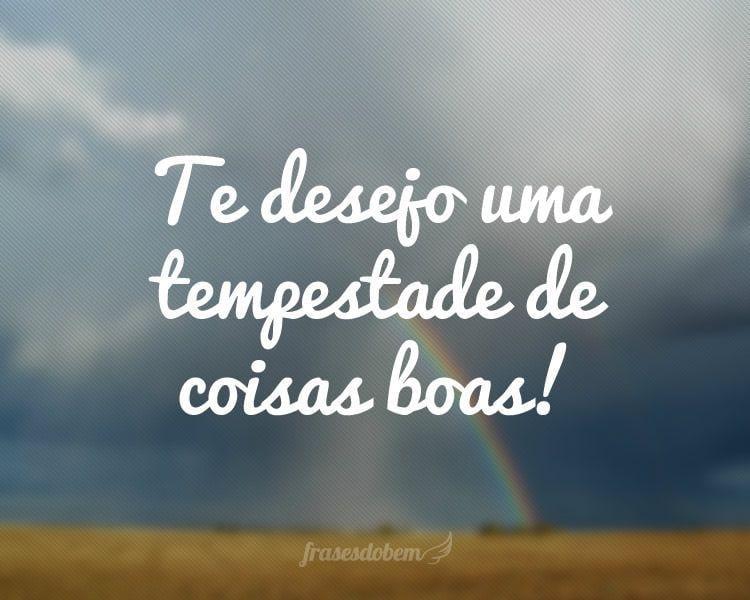 Te Desejo Uma Tempestade De Coisas Boas