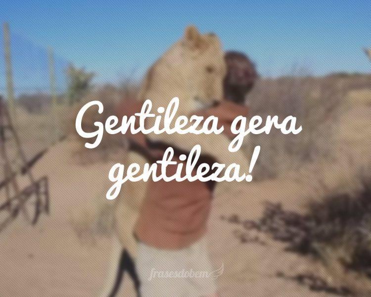 Gentileza gera gentileza!