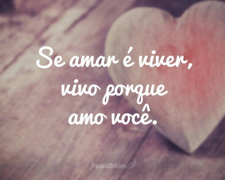 Se amar é viver, vivo porque amo você.