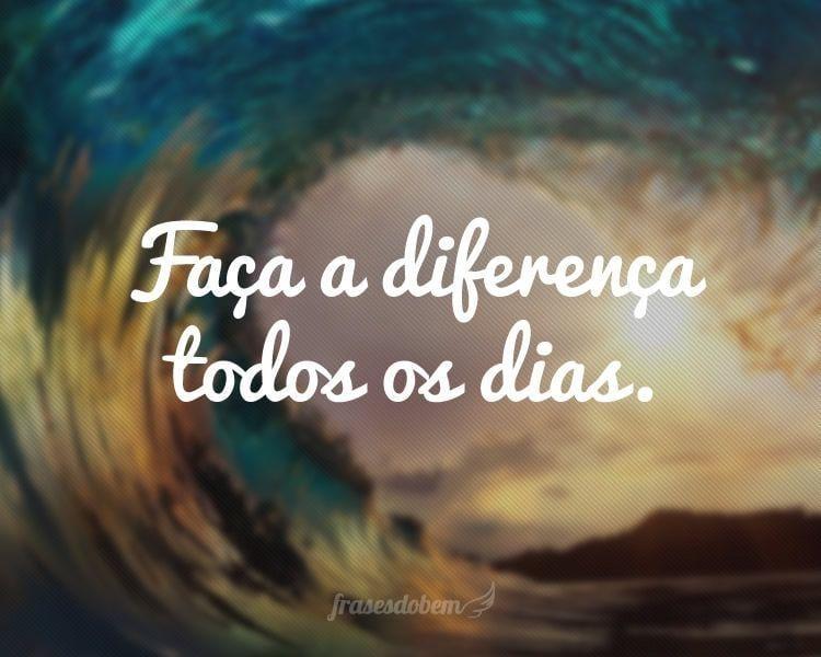 Faça a diferença todos os dias.