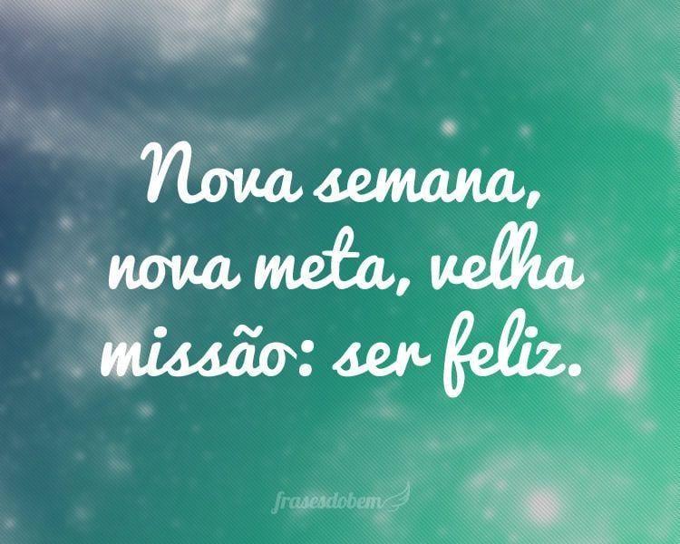 Nova semana, nova meta, velha missão: ser feliz.
