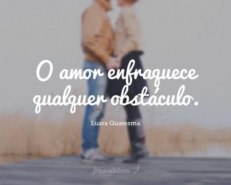 O amor enfraquece qualquer obstáculo.
