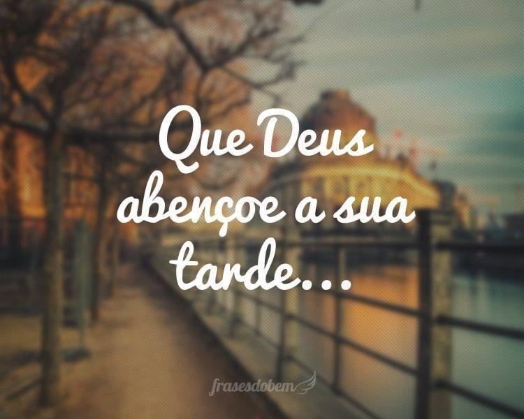Deus O Abencoe: Que Deus Abençoe A Sua Tarde