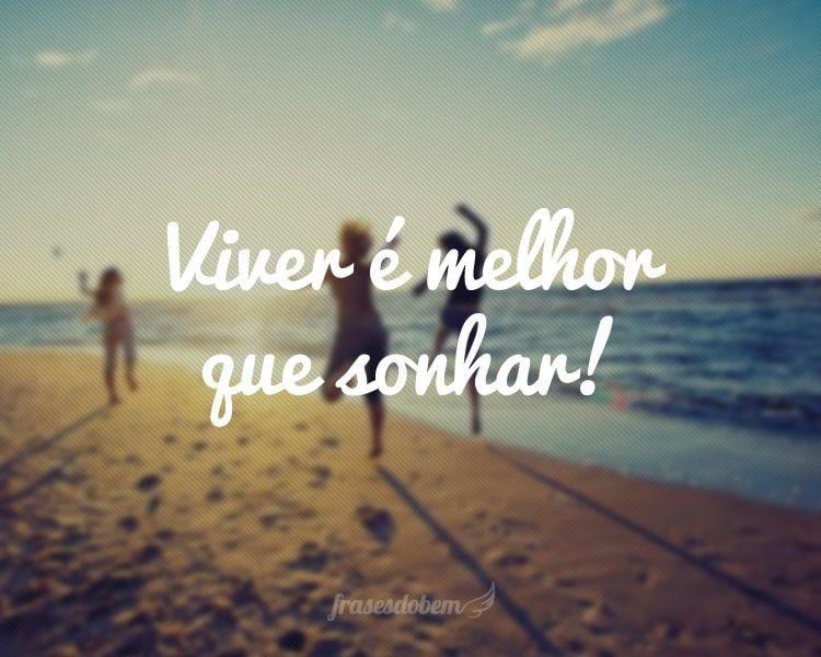 Viver é melhor que sonhar!