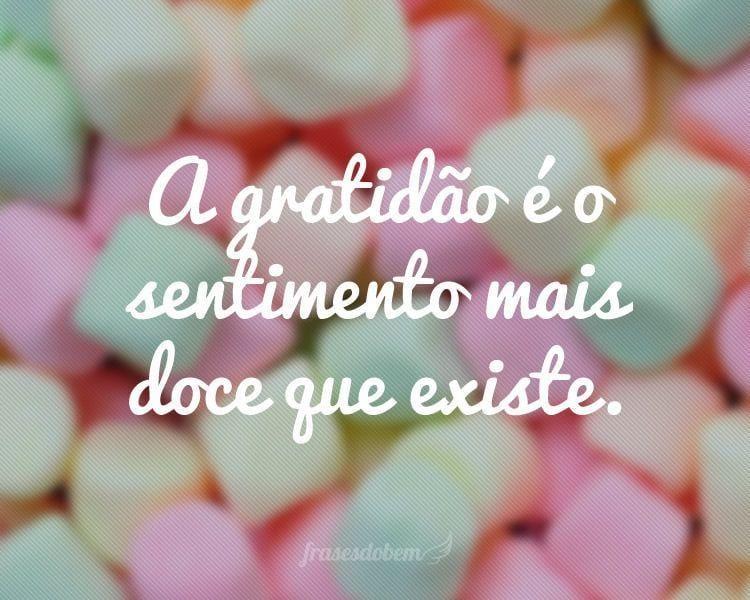 A gratidão é o sentimento mais doce que existe.