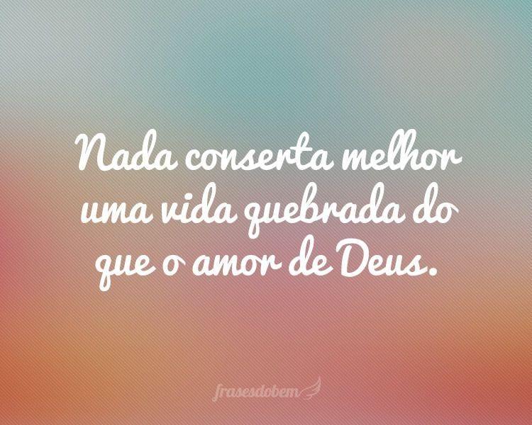 Nada conserta melhor uma vida quebrada do que o amor de Deus.