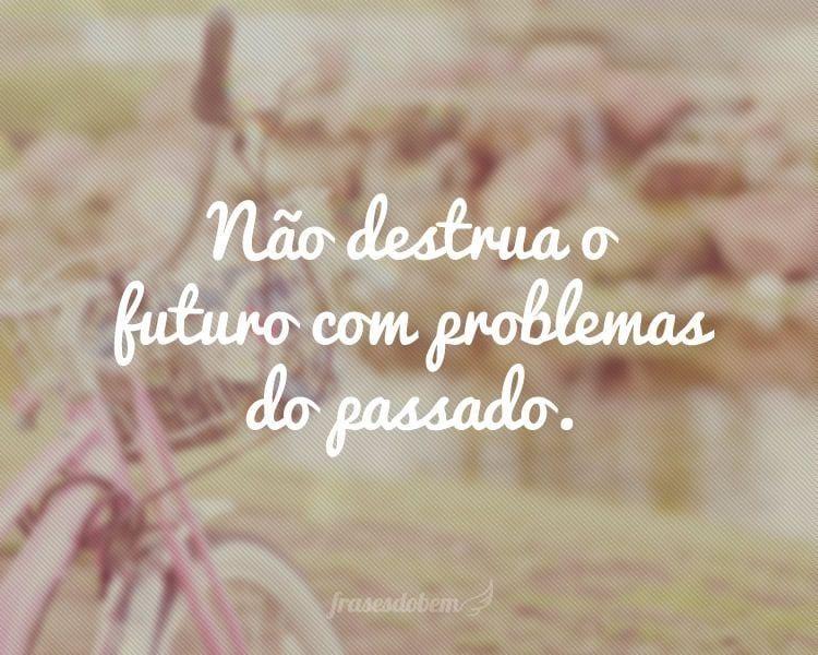 Não destrua o futuro com problemas do passado.
