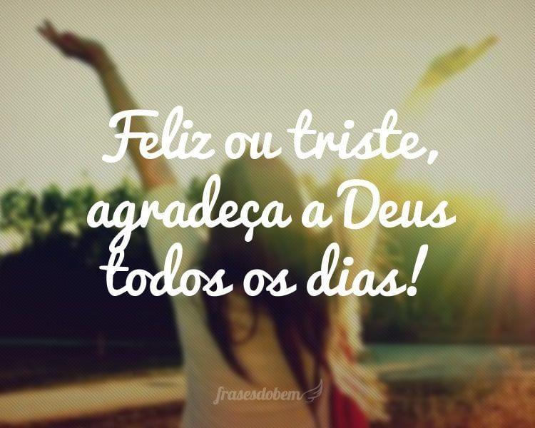 Feliz ou triste, agradeça a Deus todos os dias!