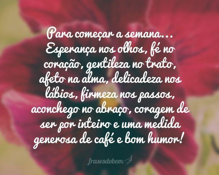 Para começar a semana... Esperança nos olhos, fé no coração, gentileza no trato, afeto na alma, delicadeza nos lábios, firmeza nos passos, aconchego no abraço, coragem de ser por inteiro e uma medida generosa de café e bom humor!