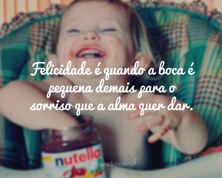 Felicidade é quando a boca é pequena demais para o sorriso que a alma quer dar.