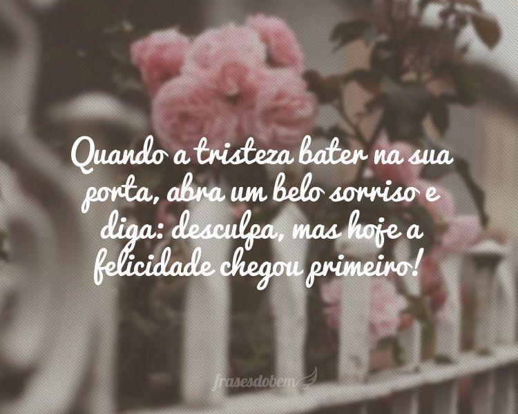 Quando a tristeza bater na sua porta, abra um belo sorriso e diga: desculpa, mas hoje a felicidade chegou primeiro!