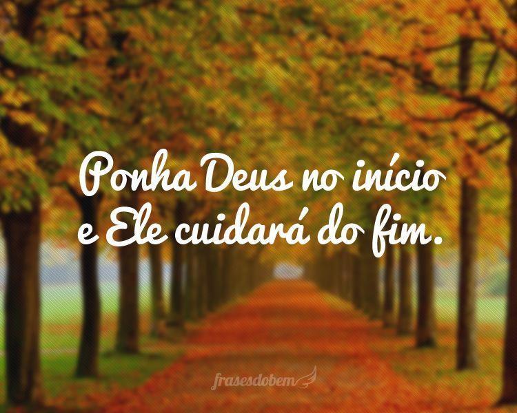 Ponha Deus no início e Ele cuidará do fim.