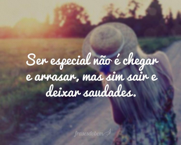 Ser especial não é chegar e arrasar, mas sim sair e deixar saudades.