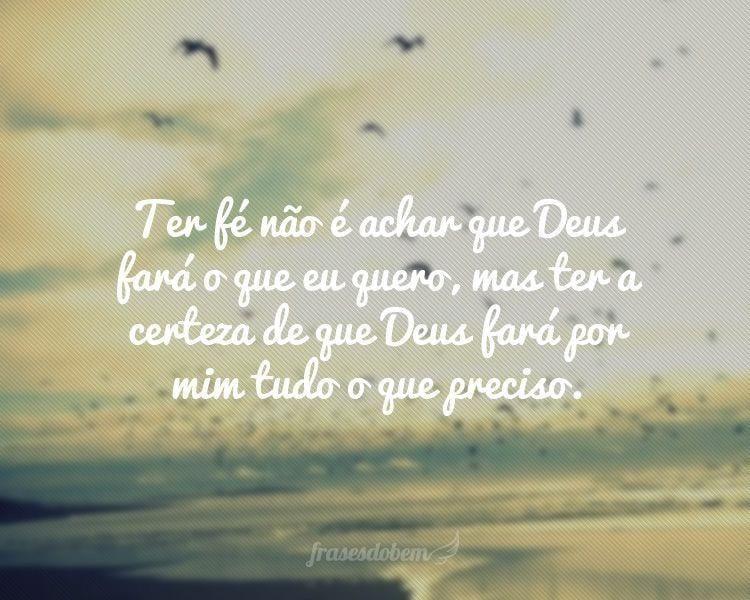 Ter fé não é achar que Deus fará o que eu quero, mas ter a certeza de que Deus fará por mim tudo o que preciso.