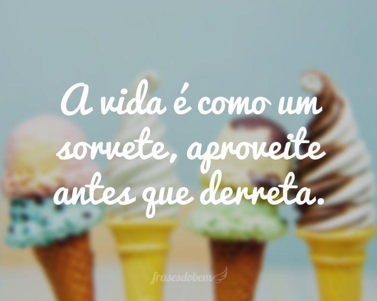 A vida é como um sorvete, aproveite antes que derreta.