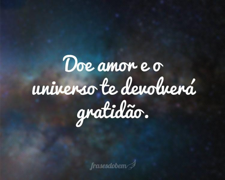 Doe amor e o universo te devolverá gratidão.