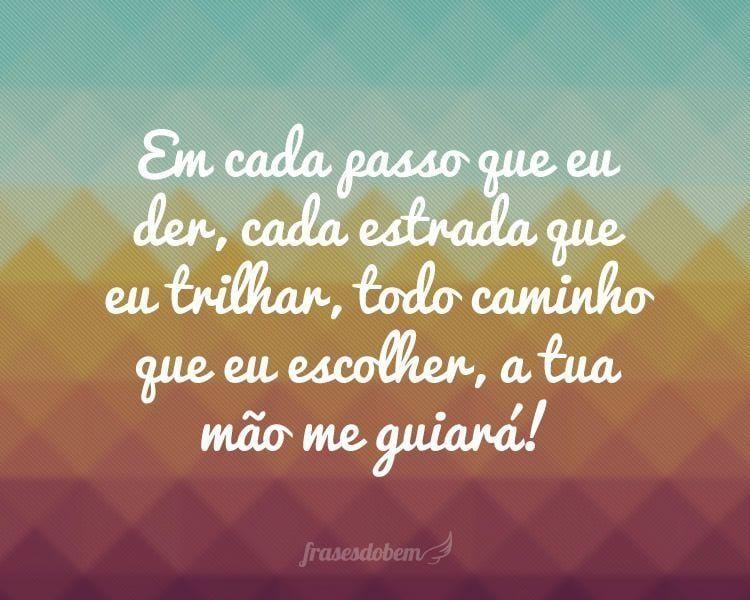 Em cada passo que eu der, cada estrada que eu trilhar, todo caminho que eu escolher, a tua mão me guiará!