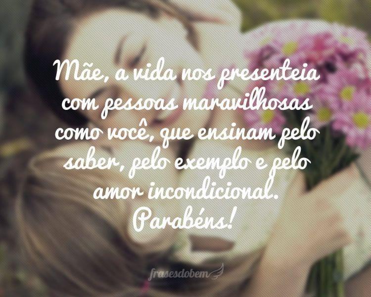 Mãe, a vida nos presenteia com pessoas maravilhosas como você, que ensinam pelo saber, pelo exemplo e pelo amor incondicional. Parabéns!