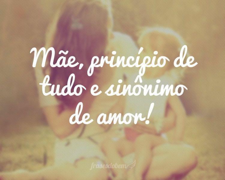 Mãe, princípio de tudo e sinônimo de amor!