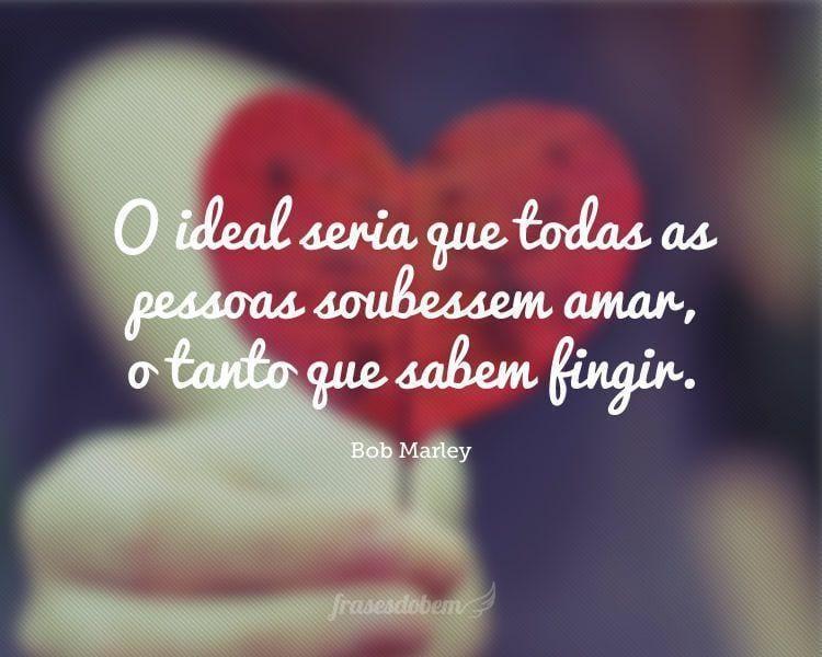 O ideal seria que todas as pessoas soubessem amar, o tanto que sabem fingir.