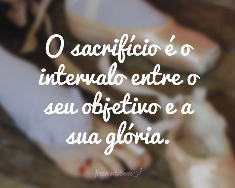 O sacrifício é o intervalo entre o seu objetivo e a sua glória.