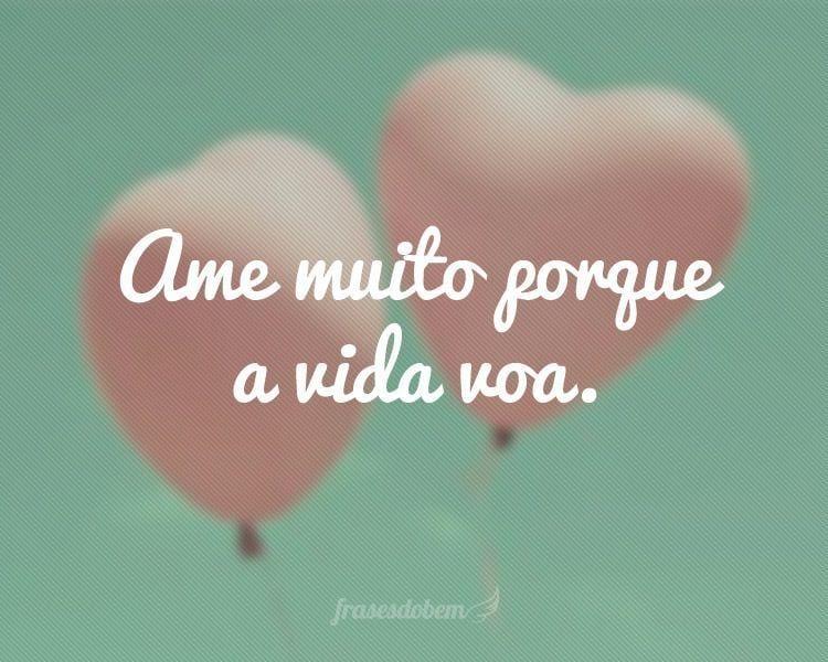 Ame muito porque a vida voa.