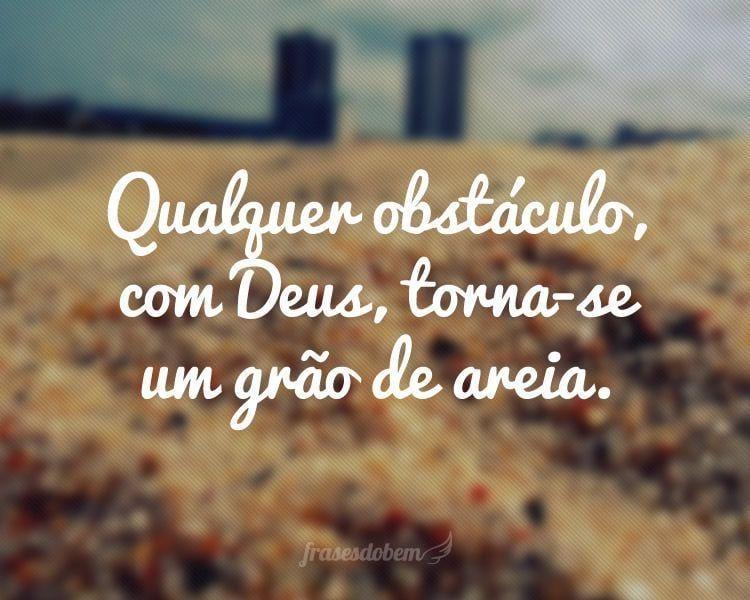 Qualquer obstáculo, com Deus, torna-se um grão de areia.