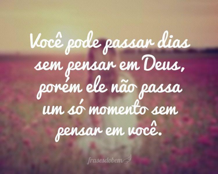 Você pode passar dias sem pensar em Deus, porém ele não passa um só momento sem pensar em você.