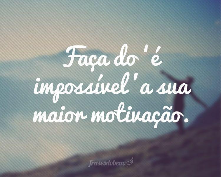 Faça do 'é impossível' a sua maior motivação.