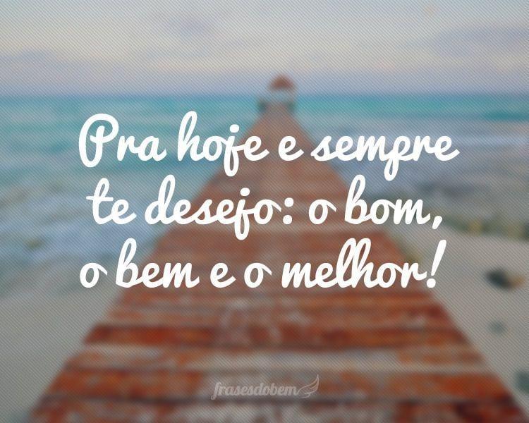 Pra hoje e sempre te desejo: o bom, o bem e o melhor!