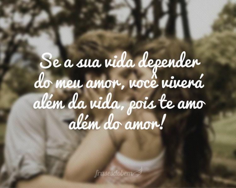 Se a sua vida depender do meu amor, você viverá além da vida, pois te amo além do amor!