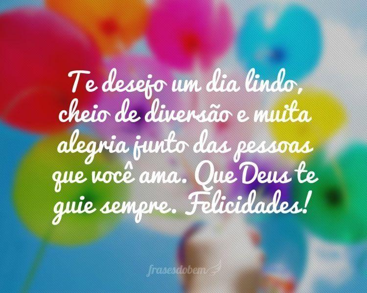 Te desejo um dia lindo, cheio de diversão e muita alegria junto das pessoas que você ama. Que Deus te guie sempre. Felicidades!