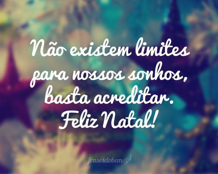 Não existem limites para nossos sonhos, basta acreditar. Feliz Natal!