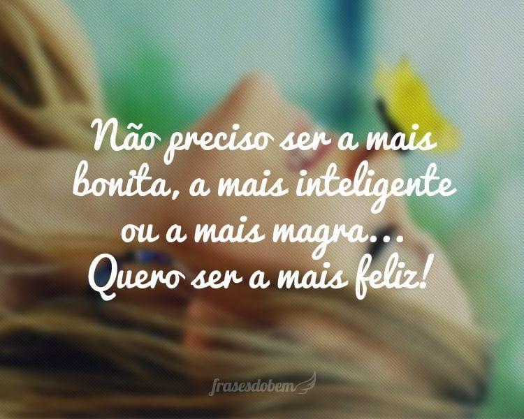 Não preciso ser a mais bonita, a mais inteligente ou a mais magra... Quero ser a mais feliz!
