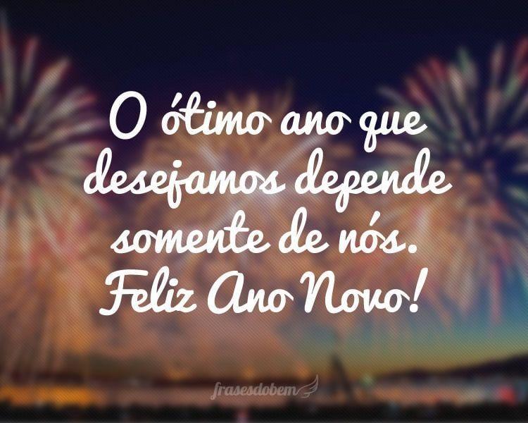O ótimo ano que desejamos depende somente de nós. Feliz Ano Novo!