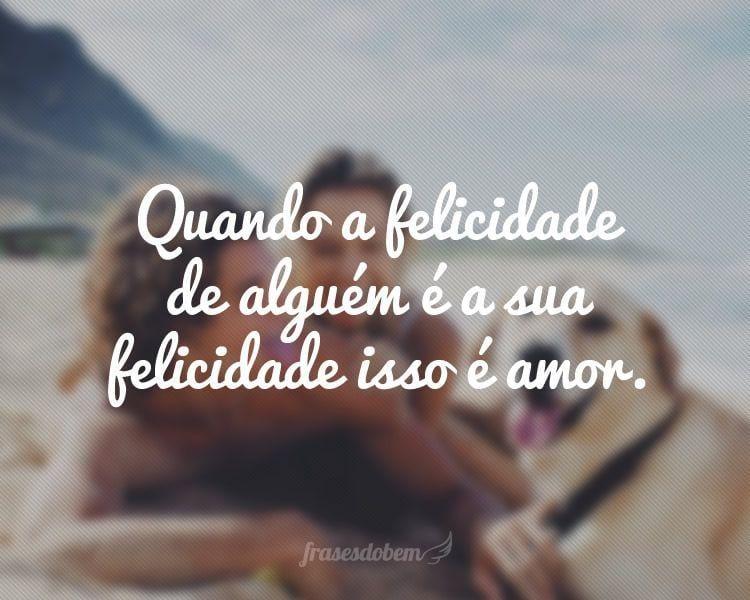Quando a felicidade de alguém é a sua felicidade isso é amor.