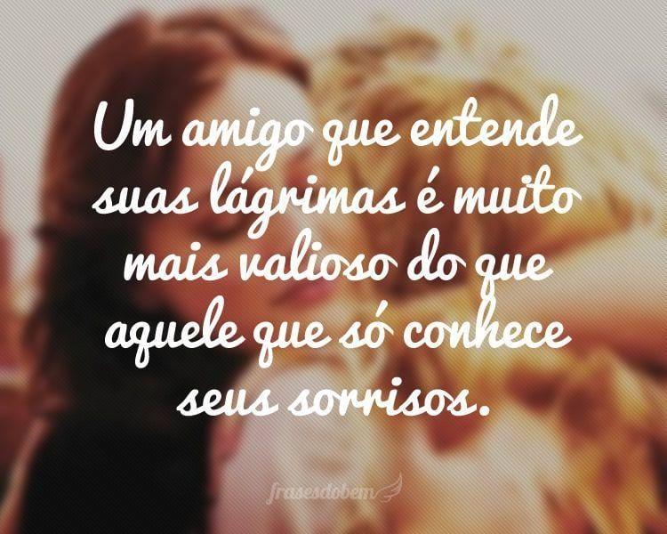Um amigo que entende suas lágrimas é muito mais valioso do que aquele que só conhece seus sorrisos.