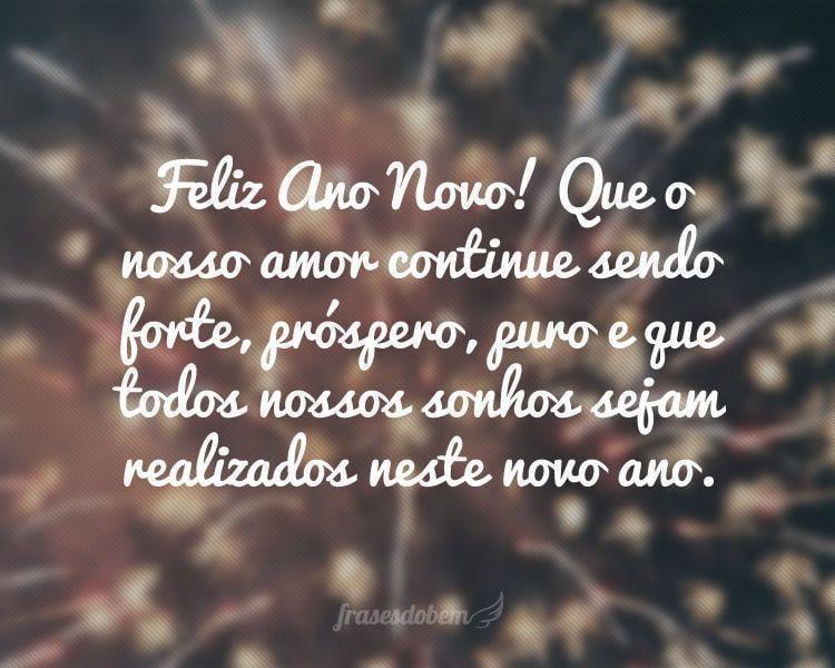 Feliz Ano Novo! Que o nosso amor continue sendo forte, próspero, puro e que todos nossos sonhos sejam realizados neste novo ano.